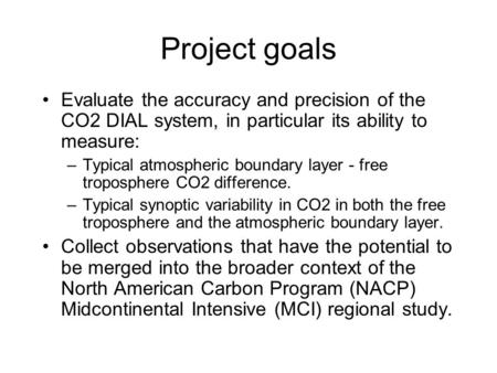 Project goals Evaluate the accuracy and precision of the CO2 DIAL system, in particular its ability to measure: –Typical atmospheric boundary layer - free.