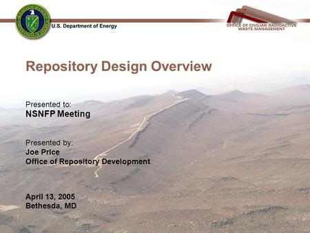 Repository Design Overview Presented to: NSNFP Meeting Presented by: Joe Price Office of Repository Development April 13, 2005 Bethesda, MD.