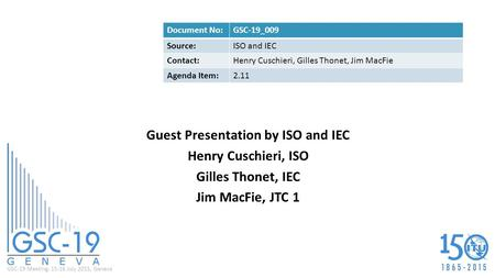 GSC-19 Meeting, 15-16 July 2015, Geneva Guest Presentation by ISO and IEC Henry Cuschieri, ISO Gilles Thonet, IEC Jim MacFie, JTC 1 Document No:GSC-19_009.