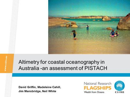 Altimetry for coastal oceanography in Australia -an assessment of PISTACH David Griffin, Madeleine Cahill, Jim Mansbridge, Neil White.