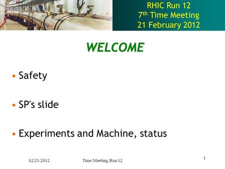 RHIC Run 12 7 th Time Meeting 21 February 2012 WELCOME Safety SP's slide Experiments and Machine, status 1 02/21/2012 Time Meeting, Run 12.