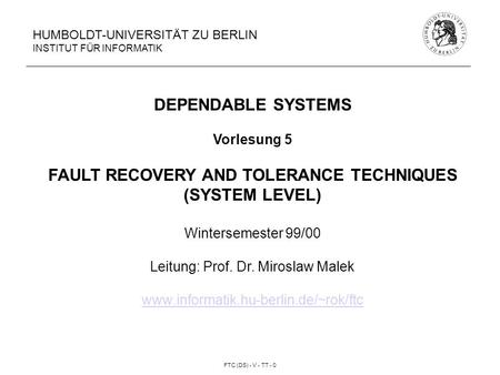 FTC (DS) - V - TT - 0 HUMBOLDT-UNIVERSITÄT ZU BERLIN INSTITUT FÜR INFORMATIK DEPENDABLE SYSTEMS Vorlesung 5 FAULT RECOVERY AND TOLERANCE TECHNIQUES (SYSTEM.
