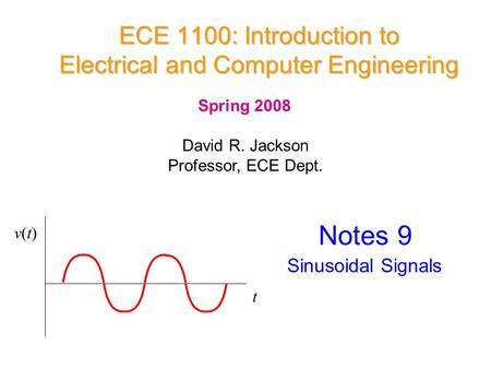 ECE 1100: Introduction to Electrical and Computer Engineering David R. Jackson Professor, ECE Dept. Spring 2008 Notes 9 Sinusoidal Signals t v(t)v(t)
