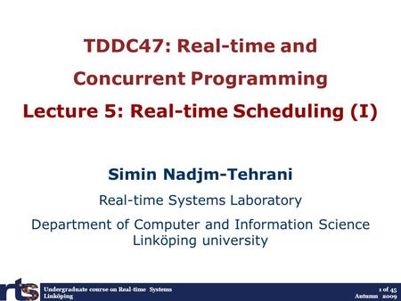 Undergraduate course on Real-time Systems Linköping 1 of 45 Autumn 2009 TDDC47: Real-time and Concurrent Programming Lecture 5: Real-time Scheduling (I)