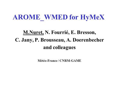 AROME_WMED for HyMeX M.Nuret, N. Fourrié, E. Bresson, C. Jany, P. Brousseau, A. Doerenbecher and colleagues Météo-France / CNRM-GAME.