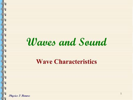Physics I Honors 1 Waves and Sound Wave Characteristics.