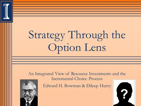 Strategy Through the Option Lens An Integrated View of Resource Investments and the Incremental-Choice Process Edward H. Bowman & Dileep Hurry.