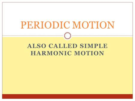 ALSO CALLED SIMPLE HARMONIC MOTION PERIODIC MOTION.