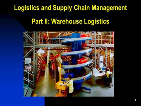1 Logistics and Supply Chain Management Part II: Warehouse Logistics.