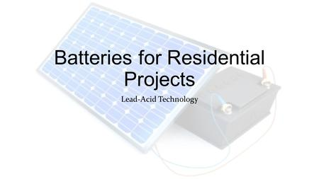 Batteries for Residential Projects Lead-Acid Technology.
