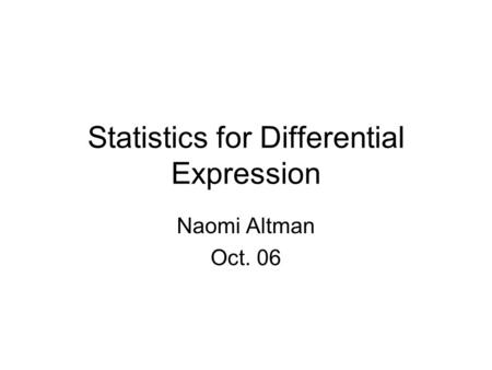 Statistics for Differential Expression Naomi Altman Oct. 06.