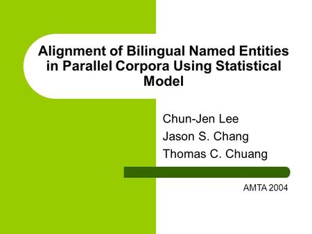 Alignment of Bilingual Named Entities in Parallel Corpora Using Statistical Model Chun-Jen Lee Jason S. Chang Thomas C. Chuang AMTA 2004.
