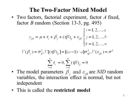 1 The Two-Factor Mixed Model Two factors, factorial experiment, factor A fixed, factor B random (Section 13-3, pg. 495) The model parameters are NID random.
