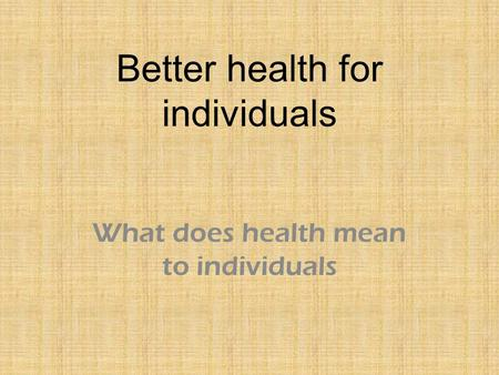Better health for individuals What does health mean to individuals.