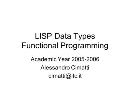 LISP Data Types Functional Programming Academic Year 2005-2006 Alessandro Cimatti