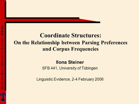 E BERHARD- K ARLS- U NIVERSITÄT T ÜBINGEN SFB 441 Coordinate Structures: On the Relationship between Parsing Preferences and Corpus Frequencies Ilona Steiner.