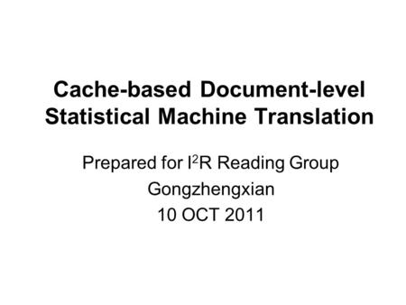Cache-based Document-level Statistical Machine Translation Prepared for I 2 R Reading Group Gongzhengxian 10 OCT 2011.
