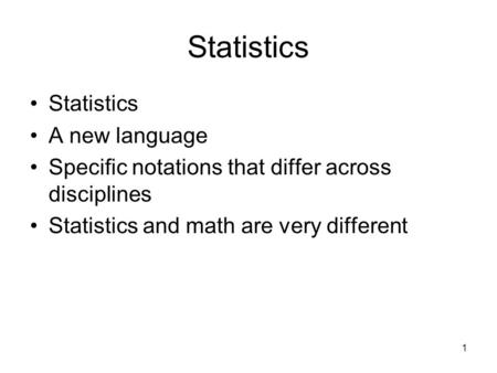 1 Statistics A new language Specific notations that differ across disciplines Statistics and math are very different.