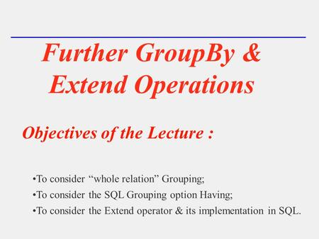 "Further GroupBy & Extend Operations Objectives of the Lecture : To consider ""whole relation"" Grouping; To consider the SQL Grouping option Having; To consider."