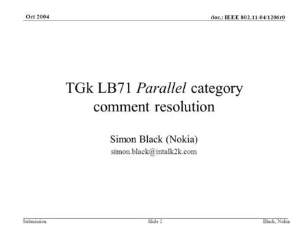 Doc.: IEEE 802.11-04/1206r0 Submission Oct 2004 Black, NokiaSlide 1 TGk LB71 Parallel category comment resolution Simon Black (Nokia)