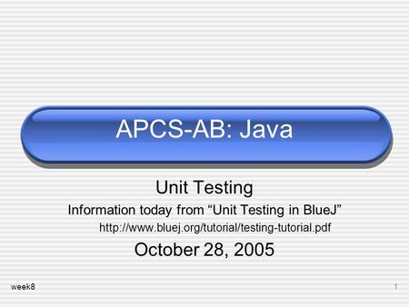 "Week81 APCS-AB: Java Unit Testing Information today from ""Unit Testing in BlueJ""  October 28, 2005."