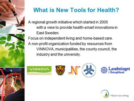 What is New Tools for Health? A regional growth initiative which started in 2005 with a view to provide health-smart innovations in East Sweden. Focus.