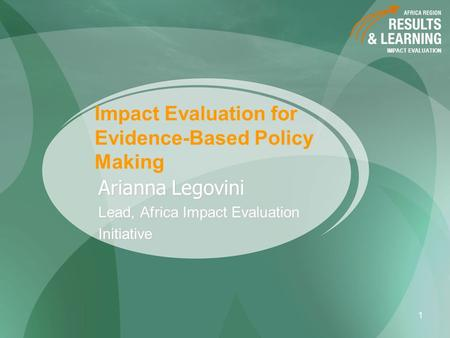 IMPACT EVALUATION 1 Impact Evaluation for Evidence-Based Policy Making Arianna Legovini Lead, Africa Impact Evaluation Initiative.