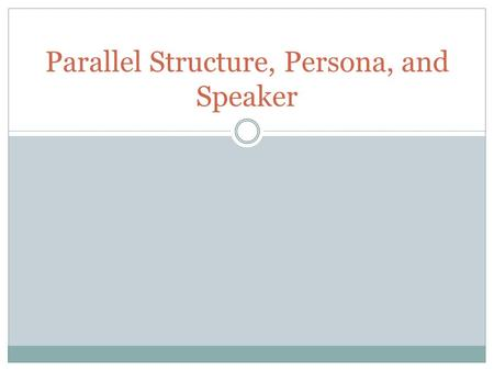 Parallel Structure, Persona, and Speaker. Parallel Structure Parallel Structure means using the same pattern of words to show that two or more ideas have.