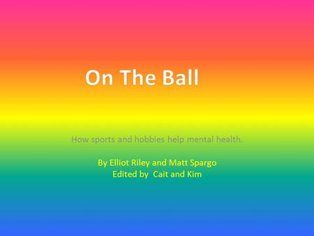 How sports and hobbies help mental health. By Elliot Riley and Matt Spargo Edited by Cait and Kim.
