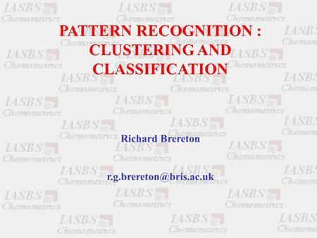 PATTERN RECOGNITION : CLUSTERING AND CLASSIFICATION Richard Brereton
