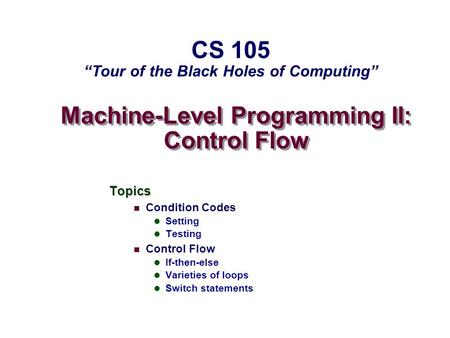 Machine-Level Programming II: Control Flow Topics Condition Codes Setting Testing Control Flow If-then-else Varieties of loops Switch statements CS 105.