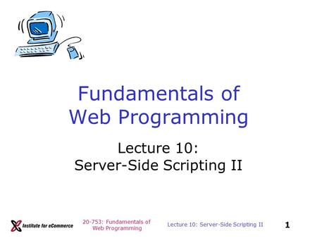 20-753: Fundamentals of Web Programming 1 Lecture 10: Server-Side Scripting II Fundamentals of Web Programming Lecture 10: Server-Side Scripting II.