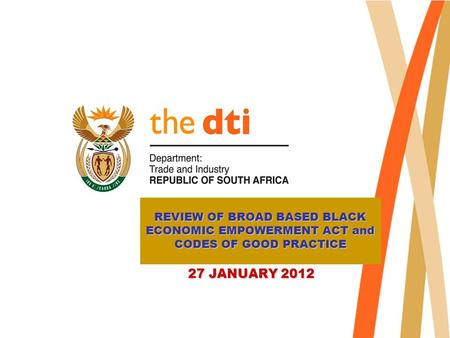 REVIEW OF BROAD BASED BLACK ECONOMIC EMPOWERMENT ACT and CODES OF GOOD PRACTICE 27 JANUARY 2012 27 JANUARY 2012.