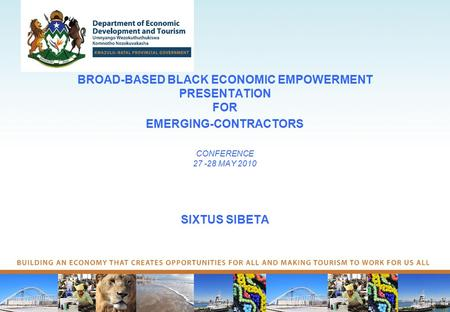 BROAD-BASED BLACK ECONOMIC EMPOWERMENT PRESENTATION FOR EMERGING-CONTRACTORS CONFERENCE 27 -28 MAY 2010 SIXTUS SIBETA.