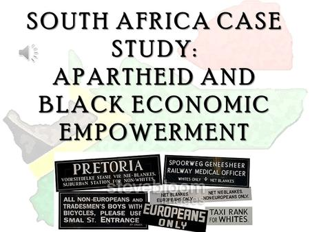 SOUTH AFRICA CASE STUDY: APARTHEID AND BLACK ECONOMIC EMPOWERMENT.