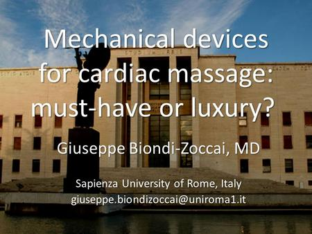 Mechanical devices for cardiac massage: must-have or luxury? Mechanical devices for cardiac massage: must-have or luxury? Giuseppe Biondi-Zoccai, MD Sapienza.