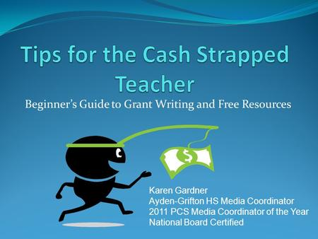 Beginner's Guide to Grant Writing and Free Resources Karen Gardner Ayden-Grifton HS Media Coordinator 2011 PCS Media Coordinator of the Year National Board.