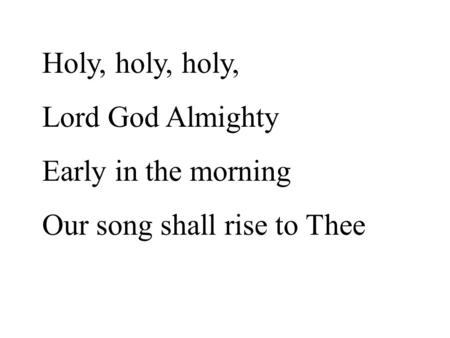 Holy, holy, holy, Lord God Almighty Early in the morning Our song shall rise to Thee.