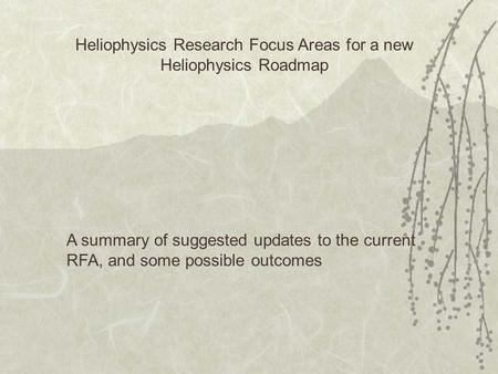 Heliophysics Research Focus Areas for a new Heliophysics Roadmap A summary of suggested updates to the current RFA, and some possible outcomes.