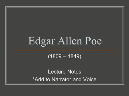 Edgar Allen Poe (1809 – 1849) Lecture Notes *Add to Narrator and Voice.