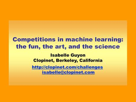 Competitions in machine learning: the fun, the art, and the science Isabelle Guyon Clopinet, Berkeley, California