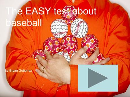The EASY test about baseball By Bryan Gutierrez. In the game of baseball what type of ball is used?