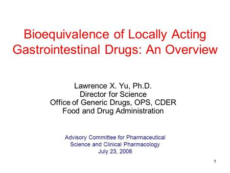 1 Bioequivalence of Locally Acting Gastrointestinal Drugs: An Overview Lawrence X. Yu, Ph.D. Director for Science Office of Generic Drugs, OPS, CDER Food.