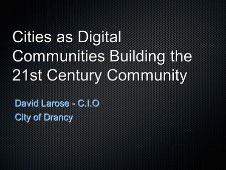 Cities as Digital Communities Building the 21st Century Community David Larose - C.I.O City of Drancy.