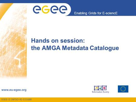 EGEE-II INFSO-RI-031688 Enabling Grids for E-sciencE www.eu-egee.org Hands on session: the AMGA Metadata Catalogue.