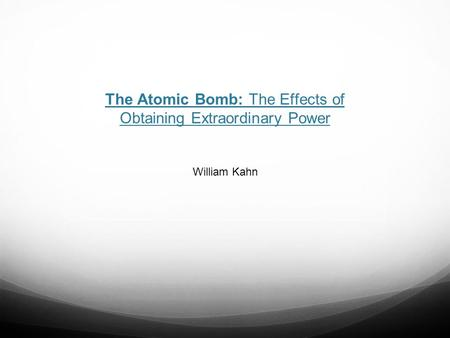 The Atomic Bomb: The Effects of Obtaining Extraordinary Power William Kahn.