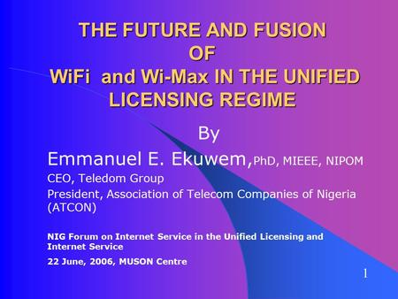 THE FUTURE AND FUSION OF WiFi and Wi-Max IN THE UNIFIED LICENSING REGIME By Emmanuel E. Ekuwem, PhD, MIEEE, NIPOM CEO, Teledom Group President, Association.