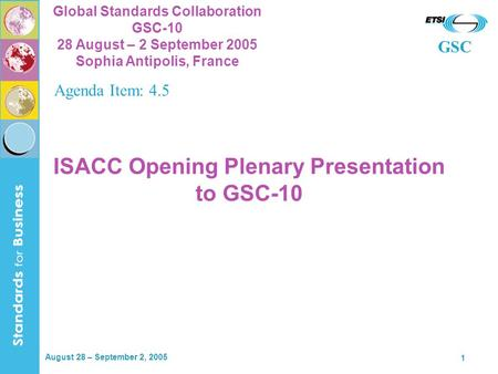 GSC Global Standards Collaboration GSC-10 28 August – 2 September 2005 Sophia Antipolis, France August 28 – September 2, 2005 1 ISACC Opening Plenary Presentation.