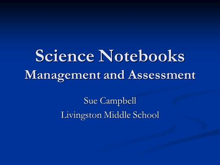 Science Notebooks Management and Assessment Sue Campbell Livingston Middle School.