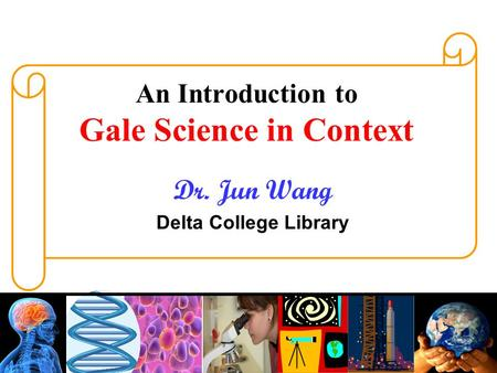 An Introduction to Gale Science in Context Dr. Jun Wang Delta College Library.